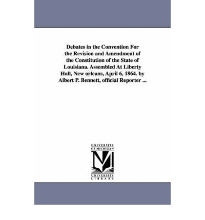 Best Book Download PDF Verkäufer Debates in the Convention for the Revision and Amendment of the Constitution of the State of Louisiana. Assembled at Liberty Hall, New Orleans, April 6, 1864. by Albert P. Bennett, Official Reporter ... PDF ePub MOBI
