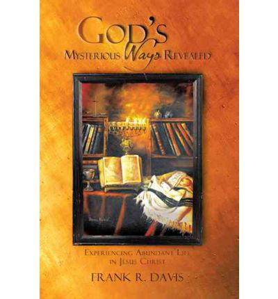 God's Mysterious Ways Revealed : Experiencing Abundant Life in Jesus Christ