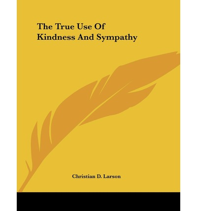 The true use of kindness and sympathy christian d larson