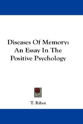 diseases of memory an essay in the positive psychology Diseases of memory : an essay in the positive psychology by th ribot (the international scientific series, 43) kegan paul, trench, 1885 3rd ed.