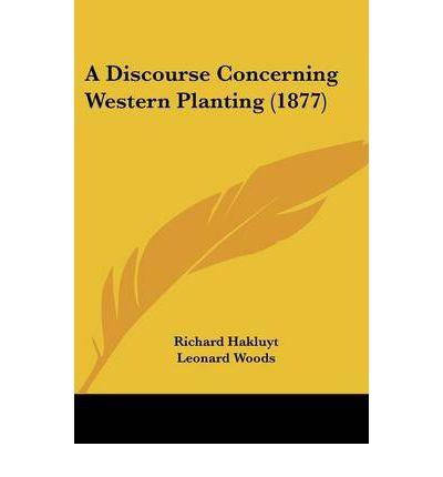 discourse of western planting Richard hakluyt c 1552–1616  (1582), and followed this with a discourse on western planting (1584) hakluyt's career as a cleric sustained his scholarship, and his literary endeavors brought .