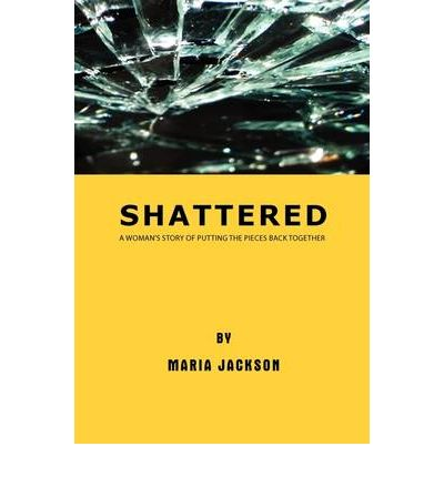 Shattered : A Woman's Story of Putting the Pieces Back Together