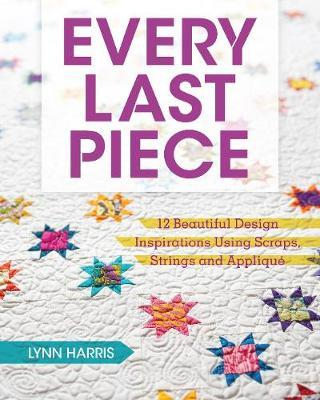 Every Last Piece : 12 Beautiful Design Inspirations Using Scraps, Strings and Applique