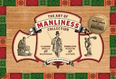 The Art of Manliness Collection : Classic Skills and Manners, Timeless Wisdom and Advice