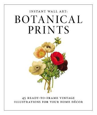 Instant Wall Art: Botanical Prints : 45 Ready-to-Frame Vintage Illustrations for Your Home Decor