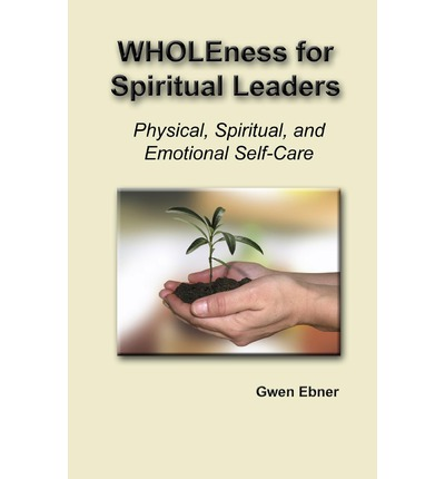 Wholeness for Spiritual Leaders : Physical, Spiritual, and Emotional Self-Care