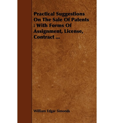 Practical Suggestions On The Sale Of Patents : With Forms Of Assignment, License, Contract ...