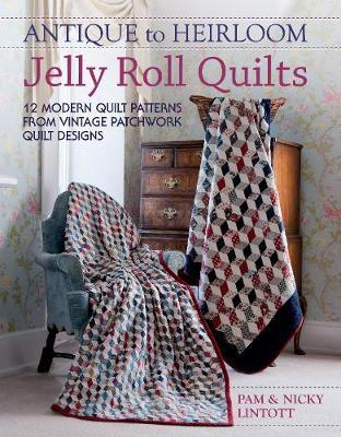 Antique to Heirloom Jelly Roll Quilts : Stunning Ways to Make Modern Vintage Patchwork Quilts
