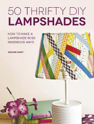 50 Thrifty DIY Lampshades : How to Make a Lampshade in 50 Ingenious Ways