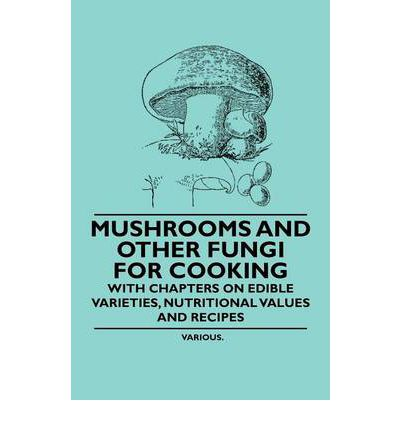 Mushrooms and Other Fungi for Cooking - With Chapters on Edible Varieties, Nutritional Values and Recipes