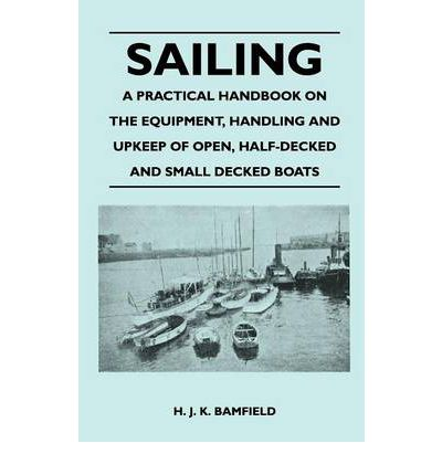 Sailing - A Practical Handbook on the Equipment, Handling and Upkeep of Open, Half-Decked and Small Decked Boats