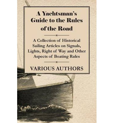 A Yachtsman's Guide to the Rules of the Road - A Collection of Historical Sailing Articles on Signals, Lights, Right of Way and Other Aspects of Boating Rules