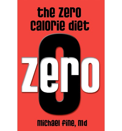 The Zero Calorie Diet : How to Eat Right -- Or Not at All!!