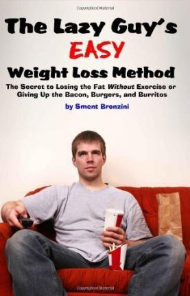 The Lazy Guy's Easy Weight Loss Method : The Secret to Losing the Fat Without Exercise or Giving Up the Bacon, Burgers, and Burritos