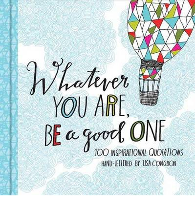 Whatever You are, be a Good One : 100 Inspirational Quotations Hand-lettered by Lisa Congdon