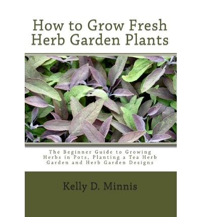 How to Grow Fresh Herb Garden Plants : The Beginner Guide to Growing Herbs in Pots, Planting a Tea Herb Garden and Herb Garden Designs