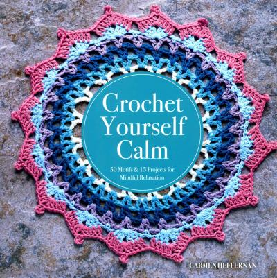 Crochet Yourself Calm : 50 Motifs & 15 Projects for Mindful Relaxation