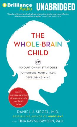 The Whole-Brain Child : 12 Revolutionary Strategies to Nurture Your Child's Developing Mind, Survive Everyday Parenting Struggles, and Help Your Family Thrive