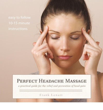 Perfect Headache Massage : A Practical Guide for the Relief and Prevention of Head Pain