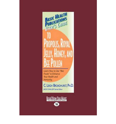 User's Guide to Propolis, Royal Jelly, Honey, and Bee Pollen : Learn How to Use Bee Foods to Enhance Your Health and Immunity