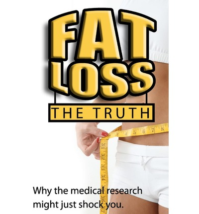 Fat Loss the Truth : Why the Medical Research Might Just Shock You