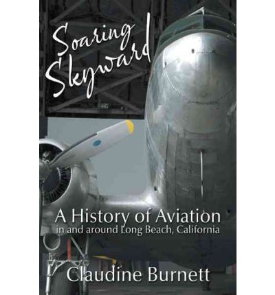 Soaring Skyward : A History of Aviation in and Around Long Beach, California
