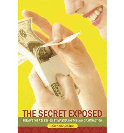 The Secret Exposed : Survive the Recession by Mastering the Law of Attraction