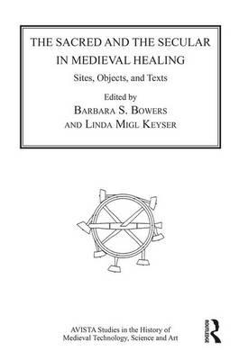 The Sacred and the Secular in Medieval Healing : Sites, Objects, and Texts