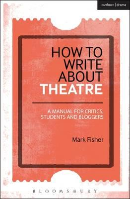 How to Write About Theatre : A Manual for Critics, Students and Bloggers