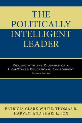 The Politically Intelligent Leader : Dealing with the Dilemmas of a High-Stakes Educational Environment