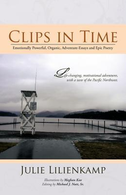 Clips in Time : Emotionally Powerful, Organic, Adventure-Essays and Epic Poetry