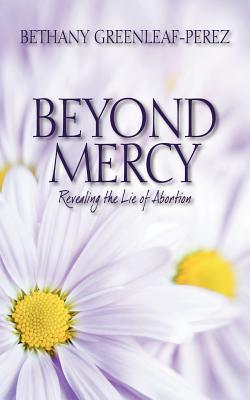Beyond Mercy : Revealing the Lie of Abortion