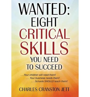 Wanted : Eight Critical Skills You Need to Succeed . . . Your Children Will Need Them!. . . Your Business Needs Them!. . . Schools Should Teach Them!