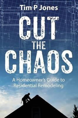Cut the Chaos : A Homeowner's Guide to Residential Remodeling