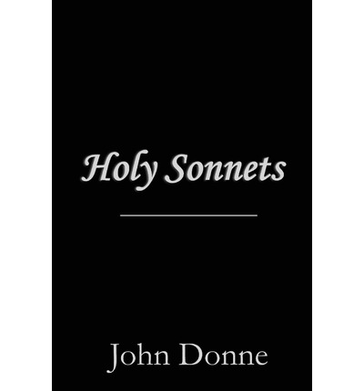 john donne and his holy sonnet Donne mourned her deeply, and wrote of his love and loss in his 17th holy sonnet career and later life [ edit ] in 1602 john donne was elected as member of parliament (mp) for the constituency of brackley , but membership was not a paid position [2].