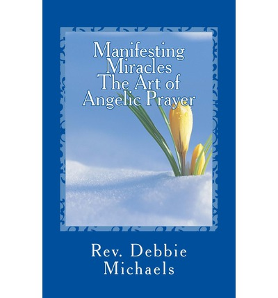 Manifesting Miracles the Art of Angelic Prayer : Creating Miracles