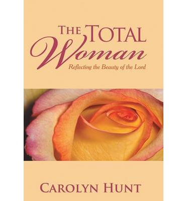 The Total Woman : Reflecting the Beauty of the Lord