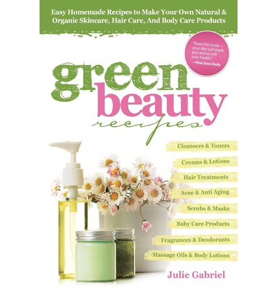 Green Beauty Recipes : Easy Homemade Recipes to Make Your Own Natural and Organic Skincare, Hair Care, and Body Care Products