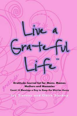 Live a Grateful Life Gratitude Journal Set for Moms, Mamas, Mothers & Mommies : Count 10 Blessings a Day to Keep the Worries Away