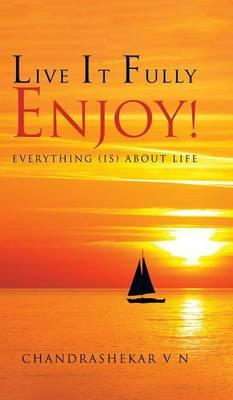 Live It Fully. Enjoy! : Everything (Is) about Life