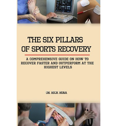 The Six Pillars of Sports Recovery : A Comprehensive Guide on How to Recover Faster and Outperform at the Highest Levels