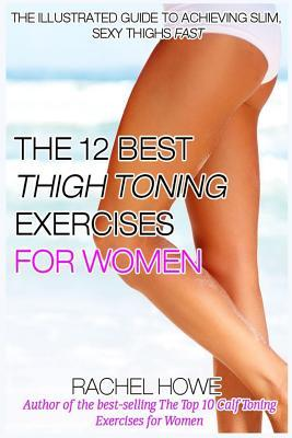 The 12 Best Thigh Toning Exercises for Women : The Illustrated Guide to Achieving Slim, Sexy Thighs Fast