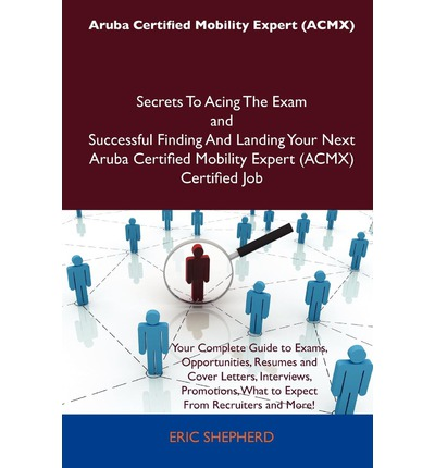 Aruba Certified Mobility Expert (Acmx) Secrets to Acing the Exam and Successful Finding and Landing Your Next Aruba Certified Mobility Expert (Acmx) C
