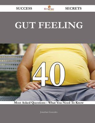 Gut Feeling 40 Success Secrets - 40 Most Asked Questions on Gut Feeling - What You Need to Know