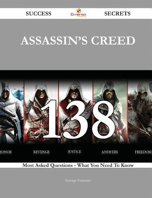 Assassin's Creed 138 Success Secrets - 138 Most Asked Questions on Assassin's Creed - What You Need to Know