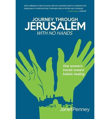 Journey Through Jerusalem with No Hands : One Woman's Travel Toward Holistic Healing