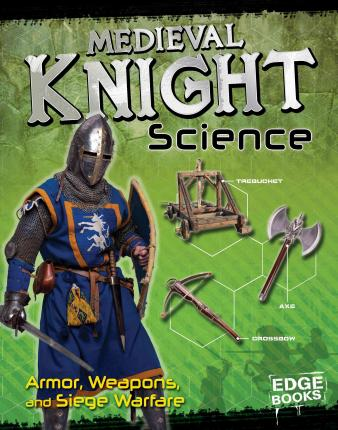 Medieval Knight Science : Armor, Weapons, and Siege Warfare