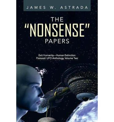 The Nonsense Papers : Exit Humanity-Human Extinction Protocol: UFO Anthology, Volume Two