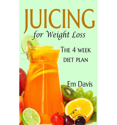 Juicing for Weight Loss : The 4 Week Diet Plan