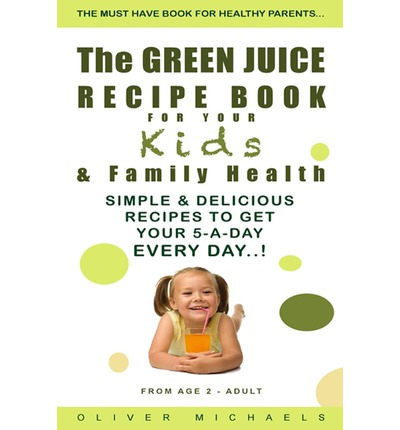 The Green Juice Recipe Book for Your Kids & Family Health. : Simple & Delicious Recipes to Get Your 5-A-Day Every Day!
